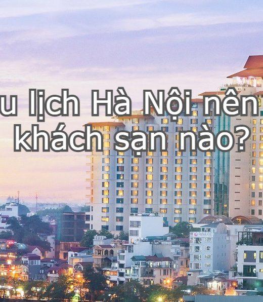 Khách sạn tại Hà Nội - Danh sách khách sạn đẹp, giá rẻ, tiện nghi ở Hà Nội: Nên ở khách sạn nào khi du lịch Hà Nội?