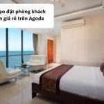 Mẹo đặt phòng khách sạn giá rẻ trên Agoda: Cách đặt phòng khách sạn giá rẻ qua Agoda